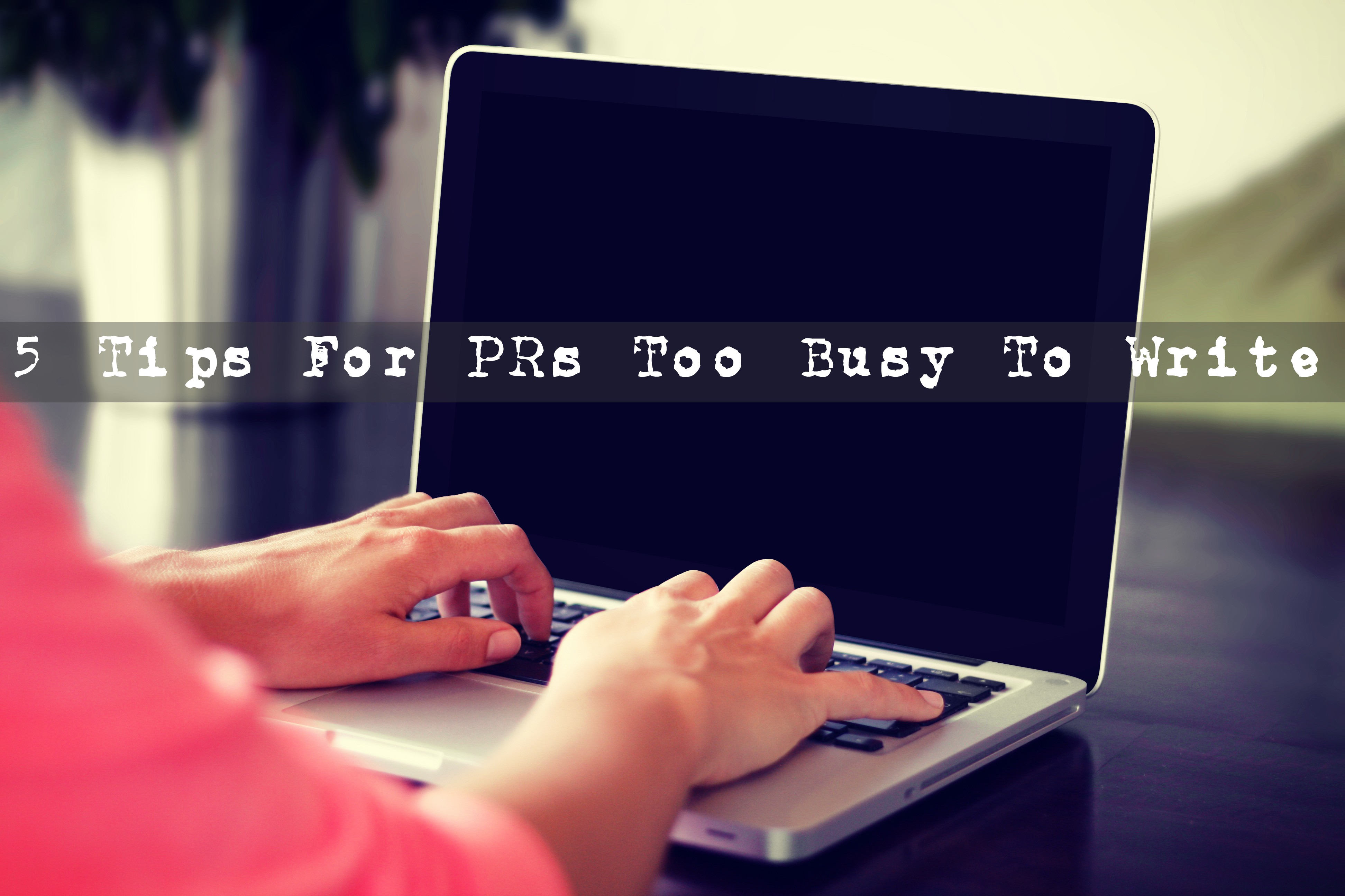 5 Tips For PR Pros Too Busy To Write