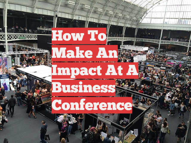 How To Make An Impact At A Business Conference
