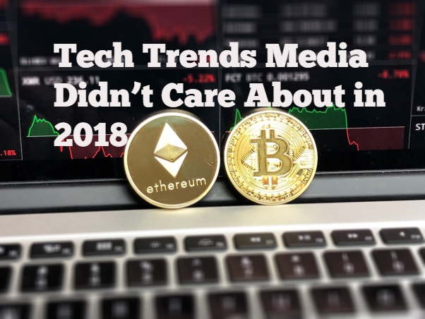 Tech Trends Media Didn't Care About in 2018