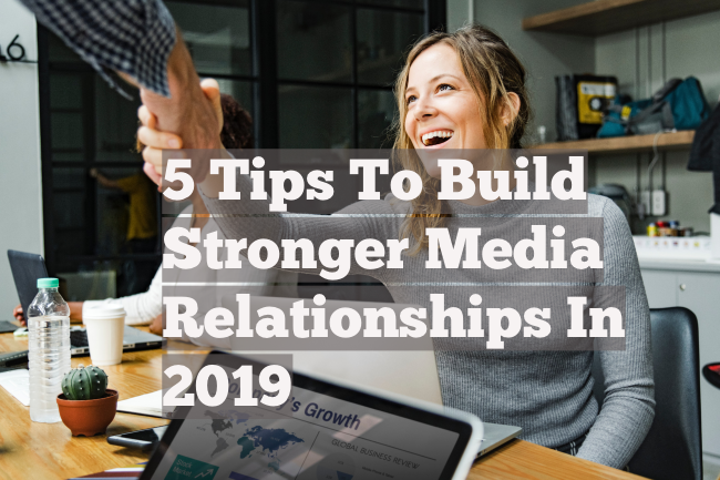 5 Tips To Build Stronger Media Relationships In 2019