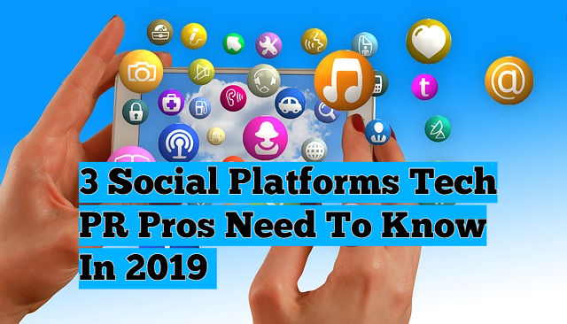 3 Social Platforms Tech PR Pros Need to Know in 2019