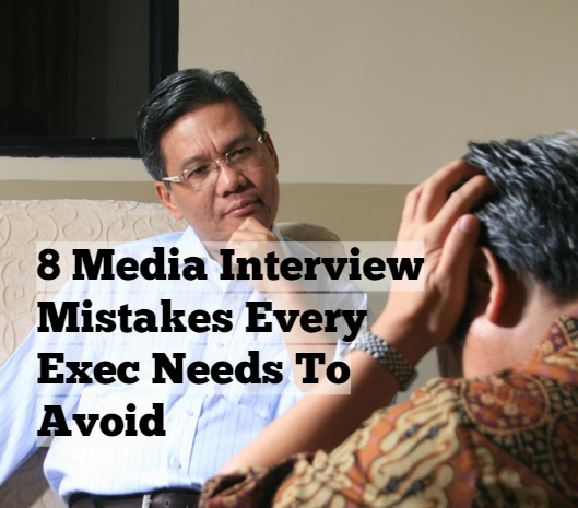 8 Media Interview Mistakes Every Exec Needs To Avoid