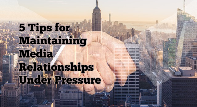 5 Tips for Maintaining Media Relationships Under Pressure